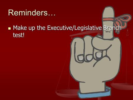 Reminders… Make up the Executive/Legislative Branch test! Make up the Executive/Legislative Branch test!