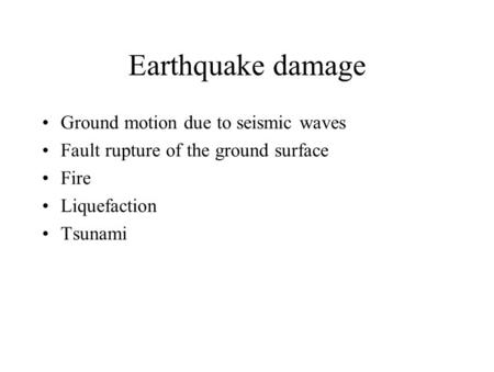Earthquake damage Ground motion due to seismic waves Fault rupture of the ground surface Fire Liquefaction Tsunami.