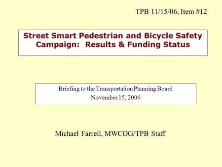 Street Smart Pedestrian and Bicycle Safety Campaign: Results & Funding Status Briefing to the Transportation Planning Board November 15, 2006 Michael Farrell,
