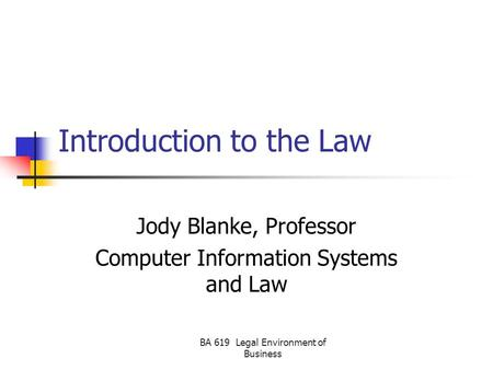 BA 619 Legal Environment of Business Introduction to the Law Jody Blanke, Professor Computer Information Systems and Law.