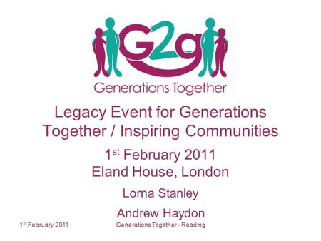 1 st February 2011Generations Together - Reading Legacy Event for Generations Together / Inspiring Communities 1 st February 2011 Eland House, London Lorna.