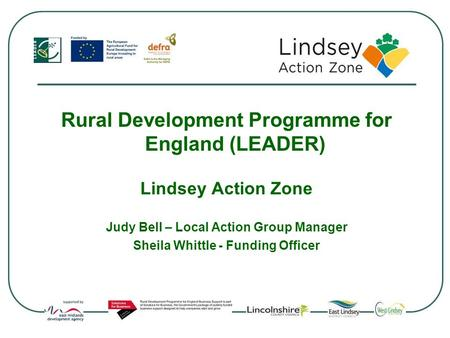 Rural Development Programme for England (LEADER) Lindsey Action Zone Judy Bell – Local Action Group Manager Sheila Whittle - Funding Officer.