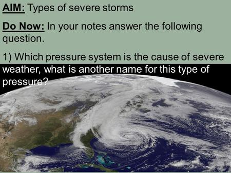 AIM: Types of severe storms Do Now: In your notes answer the following question. 1) Which pressure system is the cause of severe weather, what is another.