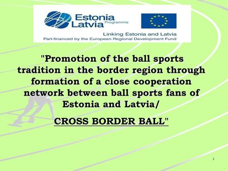 1 Promotion of the ball sports tradition in the border region through formation of a close cooperation network between ball sports fans of Estonia and.