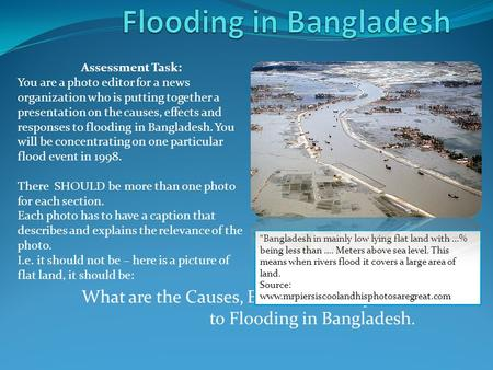 What are the Causes, Effects and Responses to Flooding in Bangladesh. Assessment Task: You are a photo editor for a news organization who is putting together.
