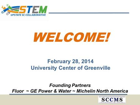 WELCOME! February 28, 2014 University Center of Greenville Founding Partners Fluor ~ GE Power & Water ~ Michelin North America.