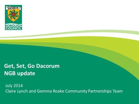 Get, Set, Go Dacorum NGB update July 2014 Claire Lynch and Gemma Roake Community Partnerships Team.