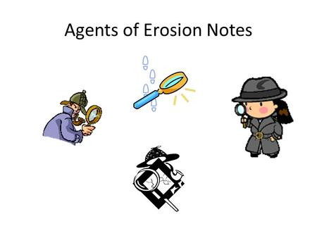 Agents of Erosion Notes. Erosion Caused by…Running Water Erosion is… The process by which soil & sediment are transported from one location to another.