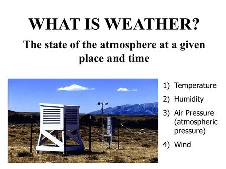 The state of the atmosphere at a given place and time