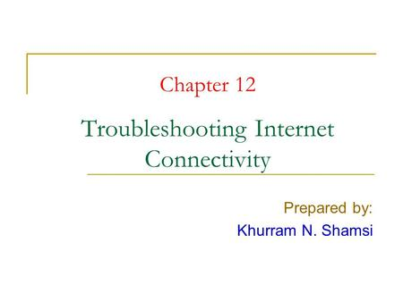 Chapter 12 Troubleshooting Internet Connectivity Prepared by: Khurram N. Shamsi.