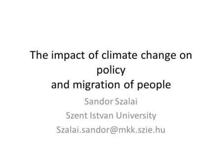 The impact of climate change on policy and migration of people Sandor Szalai Szent Istvan University