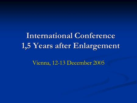 International Conference 1,5 Years after Enlargement Vienna, 12-13 December 2005.