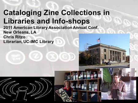 6/23/2011 Cataloging Zine Collections in Libraries and Info-shops 2011 American Library Association Annual Conf. New Orleans, LA Chris Ritzo Librarian,
