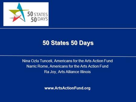 50 States 50 Days Nina Ozlu Tunceli, Americans for the Arts Action Fund Narric Rome, Americans for the Arts Action Fund Ra Joy, Arts Alliance Illinois.