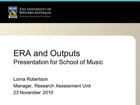 ERA and Outputs Presentation for School of Music Lorna Robertson Manager, Research Assessment Unit 23 November 2010.