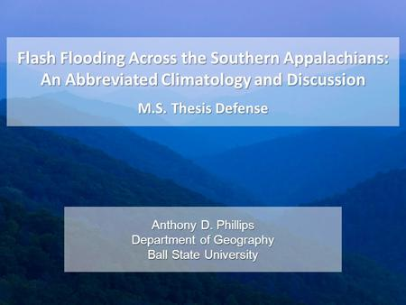 Flash Flooding Across the Southern Appalachians: An Abbreviated Climatology and Discussion M.S. Thesis Defense Anthony D. Phillips Department of Geography.
