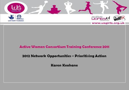 Active Women Consortium Training Conference 2011 2012 Network Opportunities - Prioritising Action Karen Keohane.