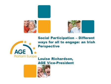 Social Participation – Different ways for all to engage: an Irish Perspective Louise Richardson, AGE Vice-President 1.