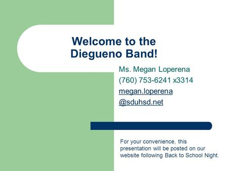 Welcome to the Diegueno Band! Ms. Megan Loperena (760) 753-6241 x3314 For your convenience, this presentation will be posted.
