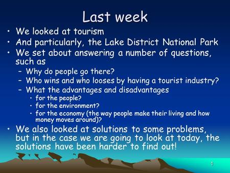 1 Last week We looked at tourism And particularly, the Lake District National Park We set about answering a number of questions, such as –Why do people.