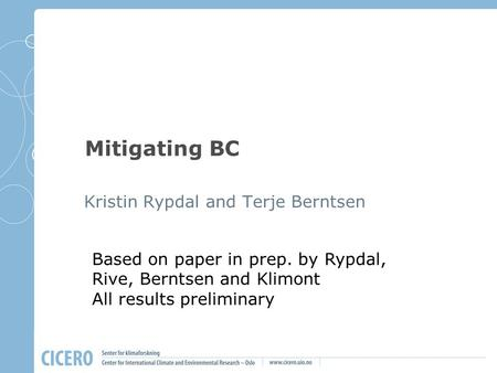 Mitigating BC Kristin Rypdal and Terje Berntsen Based on paper in prep. by Rypdal, Rive, Berntsen and Klimont All results preliminary.