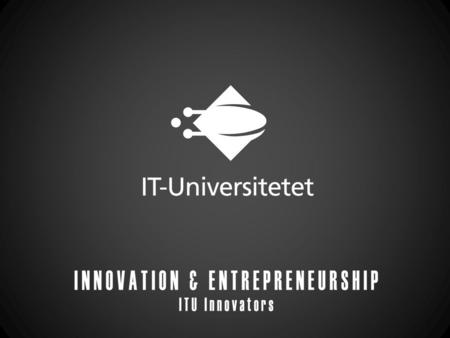 ITU Innovators THEY ARE: a voluntary, student-driven organization that facilitates and support entrepreneurship among ITU students. Two years old Between.