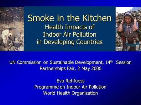 UN Commission on Sustainable Development, 14 th Session Partnerships Fair, 2 May 2006 Eva Rehfuess Programme on Indoor Air Pollution World Health Organization.