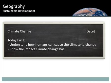 Geography Sustainable Development Climate Change [Date] Today I will: - Understand how humans can cause the climate to change - Know the impact climate.