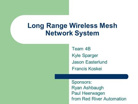 Long Range Wireless Mesh Network System Team 4B Kyle Sparger Jason Easterlund Francis Koskei Sponsors: Ryan Ashbaugh Paul Heerwagen from Red River Automation.