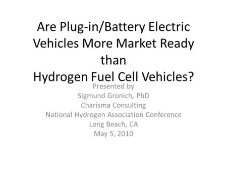 Are Plug-in/Battery Electric Vehicles More Market Ready than Hydrogen Fuel Cell Vehicles? Presented by Sigmund Gronich, PhD Charisma Consulting National.