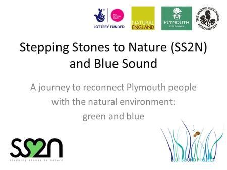 Stepping Stones to Nature (SS2N) and Blue Sound A journey to reconnect Plymouth people with the natural environment: green and blue.