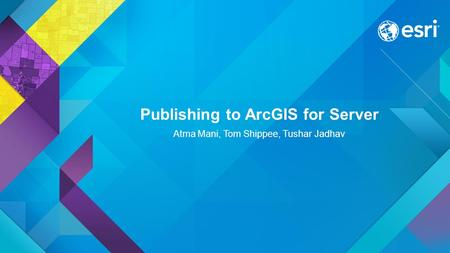 Publishing to ArcGIS for Server Atma Mani, Tom Shippee, Tushar Jadhav.