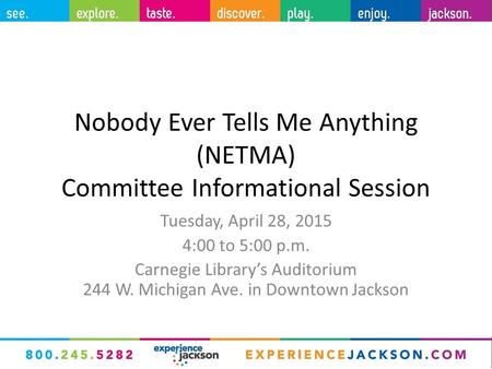 Nobody Ever Tells Me Anything (NETMA) Committee Informational Session Tuesday, April 28, 2015 4:00 to 5:00 p.m. Carnegie Library's Auditorium 244 W. Michigan.