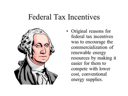 Federal Tax Incentives Original reasons for federal tax incentives was to encourage the commercialization of renewable energy resources by making it easier.