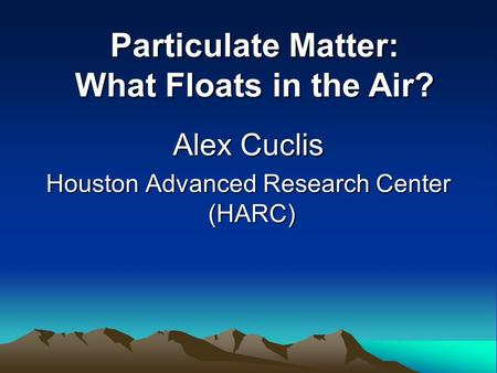 Alex Cuclis Houston Advanced Research Center (HARC) Particulate Matter: What Floats in the Air?