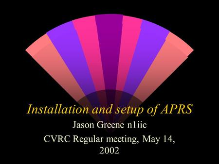 Installation and setup of APRS Jason Greene n1iic CVRC Regular meeting, May 14, 2002.