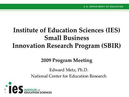 Institute of Education Sciences (IES) Small Business Innovation Research Program (SBIR) 2009 Program Meeting Edward Metz, Ph.D. National Center for Education.