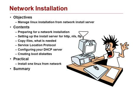 Network Installation Objectives –Manage linux installation from network install server Contents –Preparing for a network installation –Setting up the install.