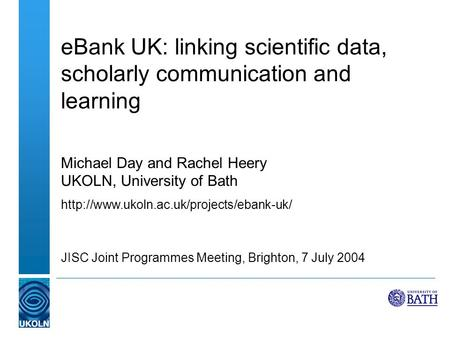 EBank UK: linking scientific data, scholarly communication and learning Michael Day and Rachel Heery UKOLN, University of Bath