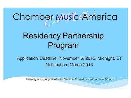 Residency Partnership Program Application Deadline: November 6, 2015, Midnight, ET Notification: March 2016 This program is supported by the Chamber Music.