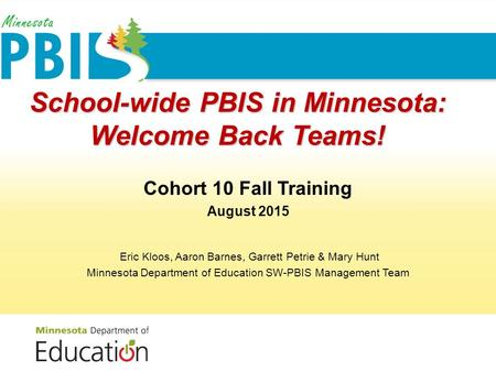 School-wide PBIS in Minnesota: Welcome Back Teams! Cohort 10 Fall Training August 2015 Eric Kloos, Aaron Barnes, Garrett Petrie & Mary Hunt Minnesota Department.