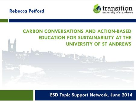 CARBON CONVERSATIONS AND ACTION-BASED EDUCATION FOR SUSTAINABILITY AT THE UNIVERSITY OF ST ANDREWS ESD Topic Support Network, June 2014 Rebecca Petford.