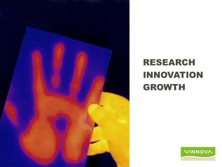 RESEARCH INNOVATION GROWTH. outline VINNVA in short IT and SME – Research & Grow – Business Navigator – Living Labs – Every Day IT.