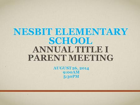 NESBIT ELEMENTARY SCHOOL ANNUAL TITLE I PARENT MEETING AUGUST 26, 2014 9:00AM 5:30PM.