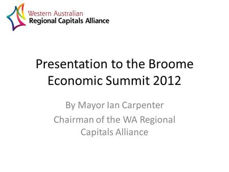 Presentation to the Broome Economic Summit 2012 By Mayor Ian Carpenter Chairman of the WA Regional Capitals Alliance.