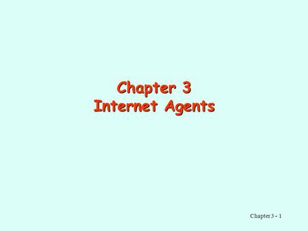 Chapter 3 - 1 Chapter 3 Internet Agents. Chapter 3 - 2 Contents Background Web Search Agents Information Filtering Agents Notification Agents Other Service.