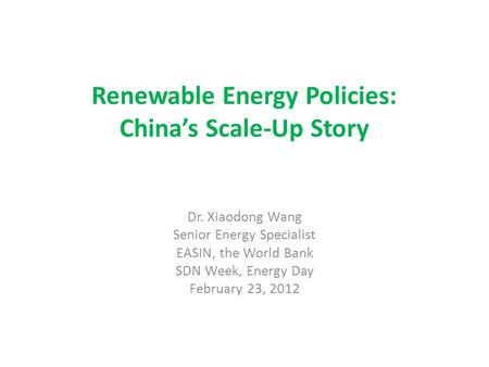 Renewable Energy Policies: China's Scale-Up Story Dr. Xiaodong Wang Senior Energy Specialist EASIN, the World Bank SDN Week, Energy Day February 23, 2012.