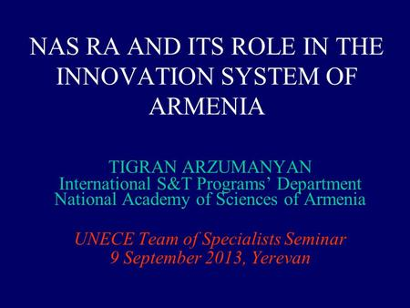 NAS RA AND ITS ROLE IN THE INNOVATION SYSTEM OF ARMENIA TIGRAN ARZUMANYAN International S&T Programs' Department National Academy of Sciences of Armenia.