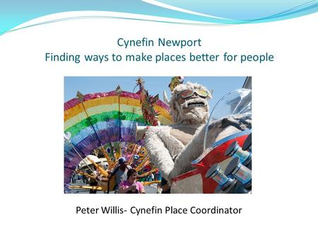 Cynefin Newport Finding ways to make places better for people Peter Willis- Cynefin Place Coordinator.