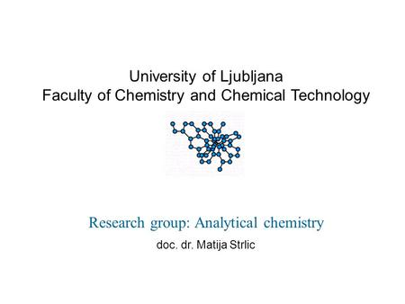 University of Ljubljana Faculty of Chemistry and Chemical Technology Research group: Analytical chemistry doc. dr. Matija Strlic.